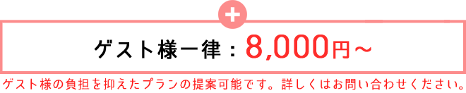 ゲスト様一律:8,000円〜 ゲスト様の負担を抑えたプランも提案可能です。詳しくはお問い合わせください。