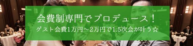 理由4:会費制専門でプロデュース! ゲスト会費1万円~2万円で1.5次会が叶う☆
